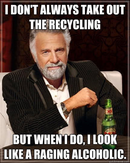 I don't always take out the recycling but when I do, I look like a raging alcoholic. - I don't always take out the recycling but when I do, I look like a raging alcoholic.  The Most Interesting Man In The World