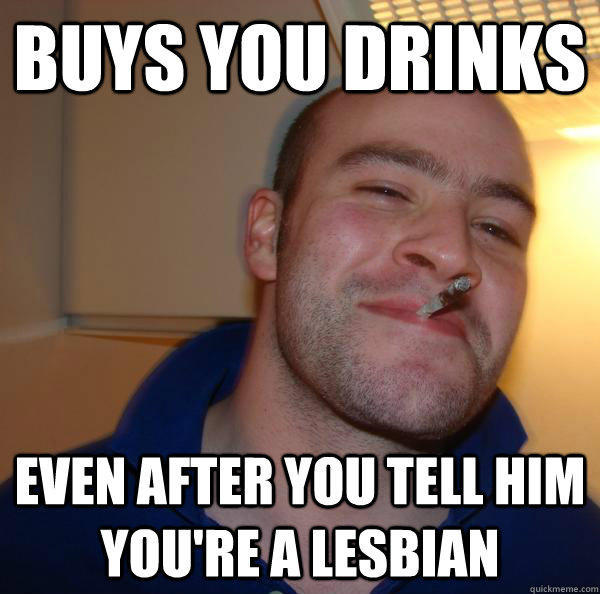 Buys you drinks even after you tell him you're a lesbian - Buys you drinks even after you tell him you're a lesbian  Good Guy Greg