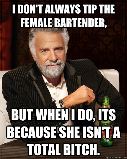 I don't always tip the female bartender,  but when i do, its because she isn't a total bitch. - I don't always tip the female bartender,  but when i do, its because she isn't a total bitch.  The Most Interesting Man In The World