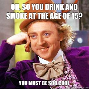 Oh, so you drink and smoke at the age of 15? You must be SOO cool