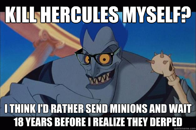 kill hercules myself? I think I'd rather send minions and wait 18 years before I realize they derped - kill hercules myself? I think I'd rather send minions and wait 18 years before I realize they derped  Hipster Hades
