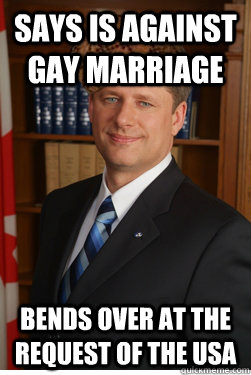 Says is against Gay marriage bends over at the request of the usa - Says is against Gay marriage bends over at the request of the usa  Scumbag harper