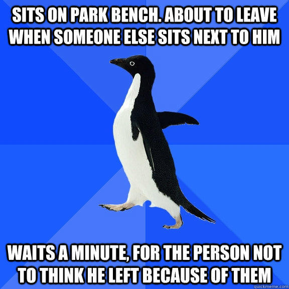 Sits on park bench. About to leave when someone else sits next to him Waits a minute, for the person not to think he left because of them - Sits on park bench. About to leave when someone else sits next to him Waits a minute, for the person not to think he left because of them  Socially Awkward Penguin