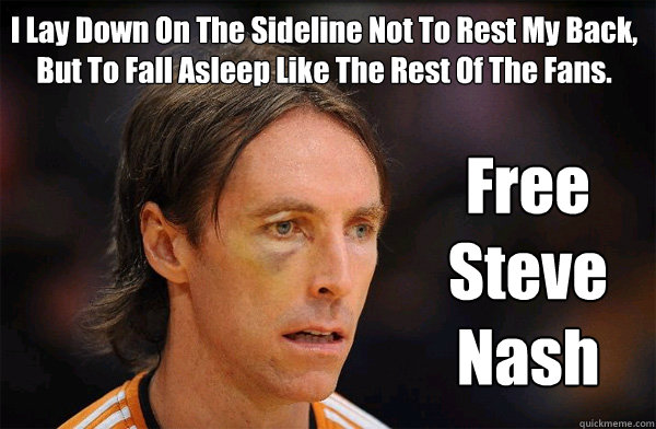 I Lay Down On The Sideline Not To Rest My Back, But To Fall Asleep Like The Rest Of The Fans. Free Steve Nash
