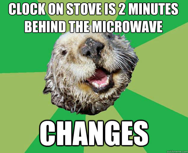 clock on stove is 2 minutes behind the microwave changes - clock on stove is 2 minutes behind the microwave changes  OCD Otter