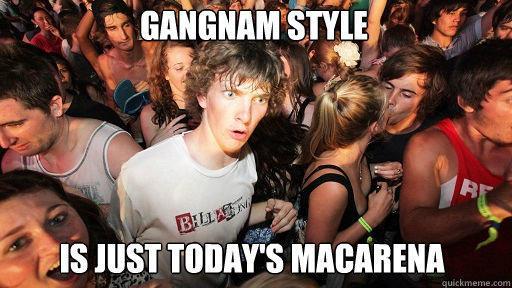 gangnam style  is just today's macarena - gangnam style  is just today's macarena  Sudden Clarity Clarence