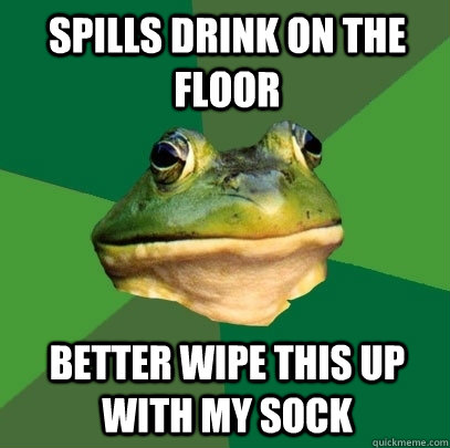 spills drink on the floor better wipe this up with my sock - spills drink on the floor better wipe this up with my sock  Foul Bachelor Frog