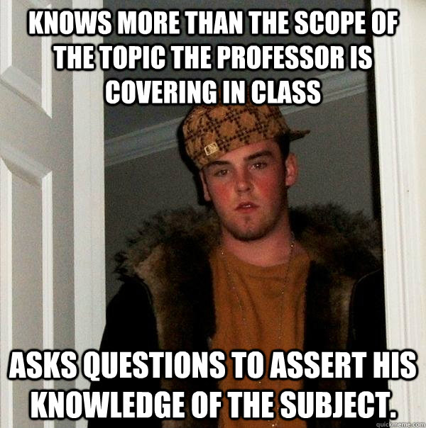 Knows more than the scope of the topic the professor is covering in class asks questions to assert his knowledge of the subject. - Knows more than the scope of the topic the professor is covering in class asks questions to assert his knowledge of the subject.  Scumbag Steve