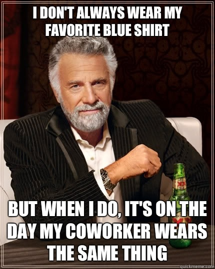 I don't always wear my favorite blue shirt but when i do, it's on the day my coworker wears the same thing - I don't always wear my favorite blue shirt but when i do, it's on the day my coworker wears the same thing  The Most Interesting Man In The World