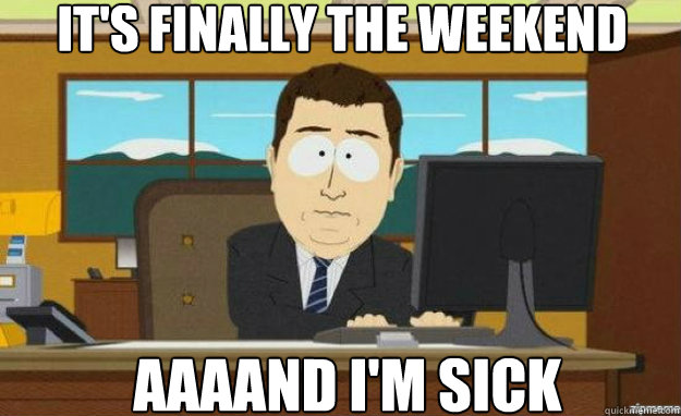 It's finally the weekend aaaand I'm sick - It's finally the weekend aaaand I'm sick  aaaand its gone