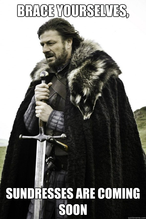 Brace yourselves, Sundresses are coming soon - Brace yourselves, Sundresses are coming soon  Brace yourself