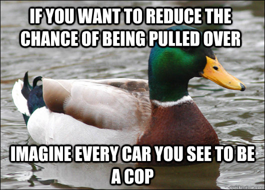 if you want to reduce the chance of being pulled over imagine every car you see to be a cop  - if you want to reduce the chance of being pulled over imagine every car you see to be a cop   Actual Advice Mallard