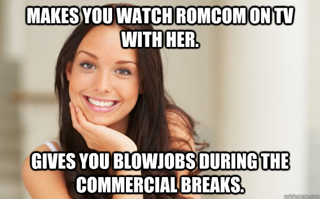 Makes you watch RomCom on Tv with her. Gives you blowjobs during the commercial breaks. - Makes you watch RomCom on Tv with her. Gives you blowjobs during the commercial breaks.  Good Girl Gina