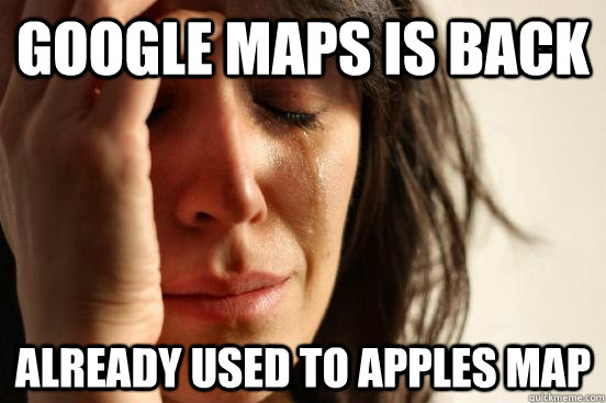 Google maps is back already used to apples map - Google maps is back already used to apples map  First World Problems