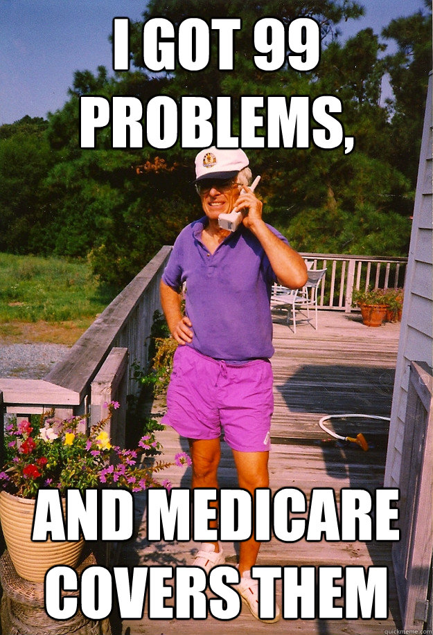 I got 99 Problems, and Medicare covers them - I got 99 Problems, and Medicare covers them  99 Problems Grandpa