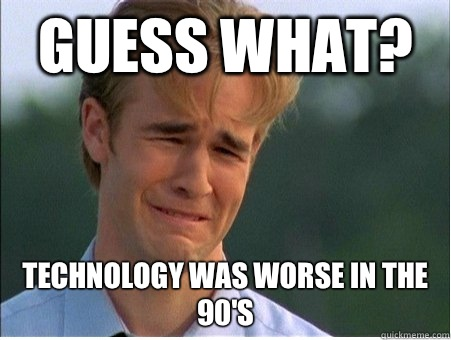Guess what? Technology was worse in the 90's - Guess what? Technology was worse in the 90's  1990s Problems