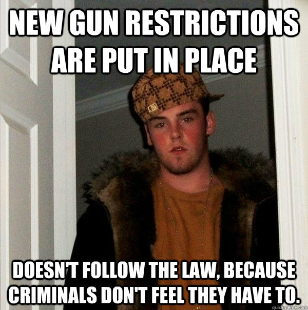 new gun restrictions are put in place doesn't follow the law, because criminals don't feel they have to. - new gun restrictions are put in place doesn't follow the law, because criminals don't feel they have to.  Scumbag Steve