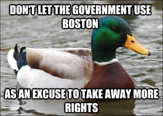 Don't let the government use Boston As an excuse to take away more rights - Don't let the government use Boston As an excuse to take away more rights  Actual Advice Mallard