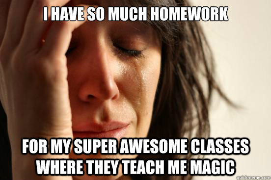 I have so much homework for my super awesome classes where they teach me magic  - I have so much homework for my super awesome classes where they teach me magic   First World Problems