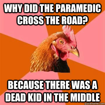 Why did the paramedic cross the road? Because there was a dead kid in the middle
