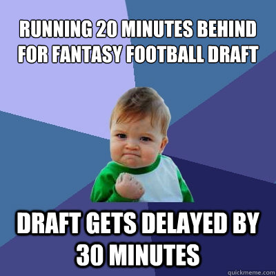 running 20 minutes behind for fantasy football draft draft gets delayed by 30 minutes - running 20 minutes behind for fantasy football draft draft gets delayed by 30 minutes  Success Kid