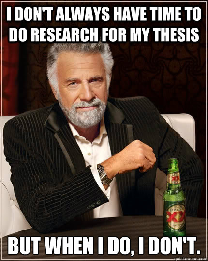 I don't always have time to do research for my thesis but when I do, I don't.  The Most Interesting Man In The World