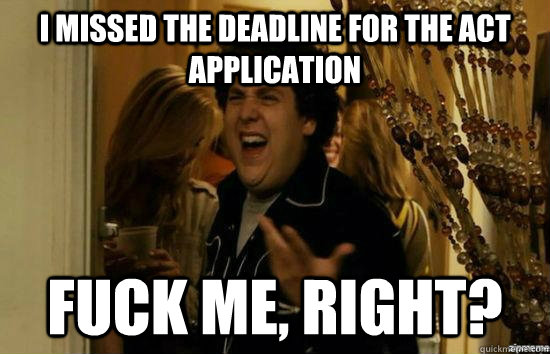 I missed the deadline for the Act application fuck me, right? - I missed the deadline for the Act application fuck me, right?  fuckmeright