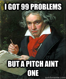 I got 99 problems but a pitch aint one  Classical Music