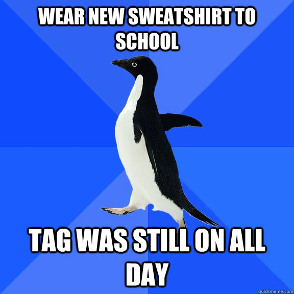wear new sweatshirt to school tag was still on all day - wear new sweatshirt to school tag was still on all day  Socially Awkward Penguin