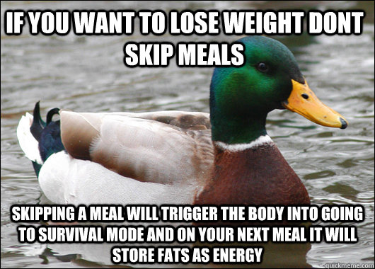 If you want to lose weight dont skip meals skipping a meal will trigger the body into going to survival mode and on your next meal it will store fats as energy - If you want to lose weight dont skip meals skipping a meal will trigger the body into going to survival mode and on your next meal it will store fats as energy  Actual Advice Mallard