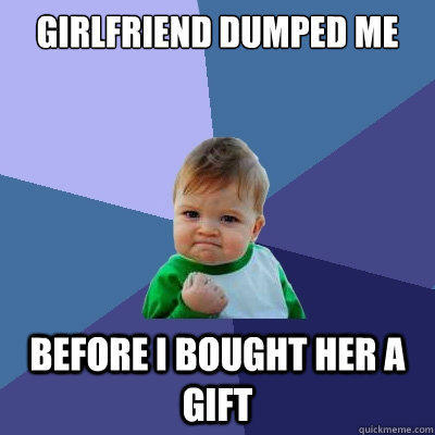 girlfriend dumped me  before i bought her a gift  - girlfriend dumped me  before i bought her a gift   Success Kid