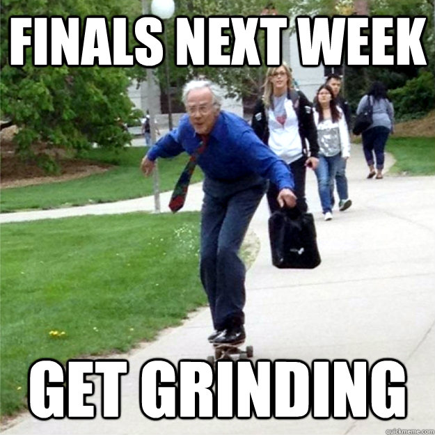 finals next week get grinding - finals next week get grinding  Skating Prof