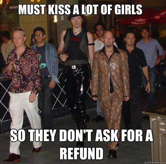 must kiss a lot of girls so they don't ask for a refund