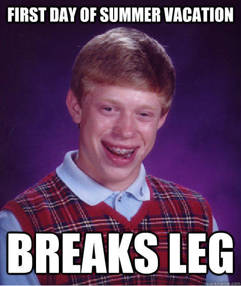 First Day of Summer Vacation Breaks Leg - First Day of Summer Vacation Breaks Leg  Bad Luck Brian