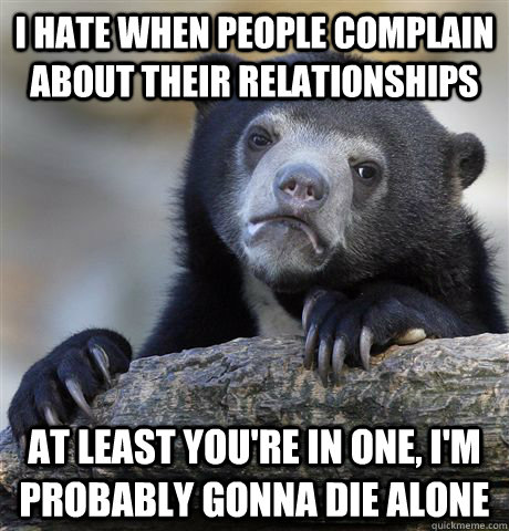 I hate when people complain about their relationships  at least you're in one, I'm probably gonna die alone - I hate when people complain about their relationships  at least you're in one, I'm probably gonna die alone  Confession Bear