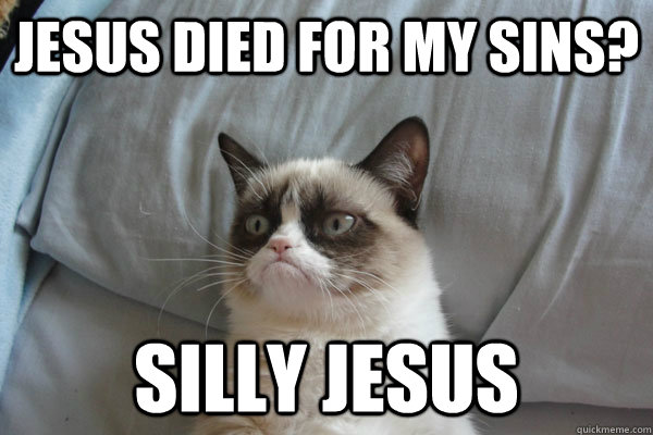 jesus died for my sins? silly jesus