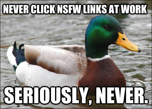 Never Click NSFW links at work Seriously, Never. - Never Click NSFW links at work Seriously, Never.  Actual Advice Mallard
