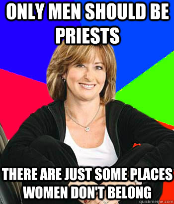 only men should be priests there are just some places women don't belong - only men should be priests there are just some places women don't belong  Sheltering Suburban Mom