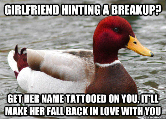 girlfriend hinting a breakup? get her name tattooed on you, it'll make her fall back in love with you - girlfriend hinting a breakup? get her name tattooed on you, it'll make her fall back in love with you  Malicious Advice Mallard