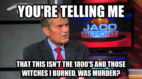 you're telling me that this isn't the 1800's and those witches i burned, was murder? - you're telling me that this isn't the 1800's and those witches i burned, was murder?  Skeptical Todd Akin