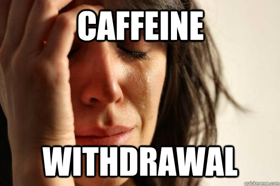 1bb495fd2fc3f4811a4896f3d5a8ea279b606f1a76b2f8d091ab49887c088c07 caffeine withdrawal first world problems quickmeme