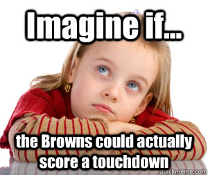 Imagine if... the Browns could actually score a touchdown  - Imagine if... the Browns could actually score a touchdown   Daydreaming Browns