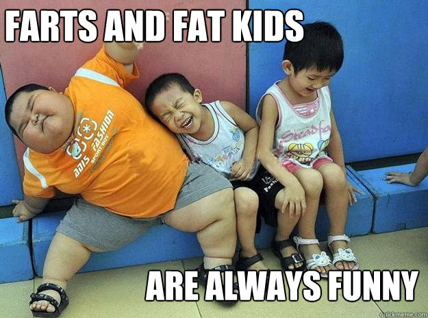 farts and fat kids are always funny