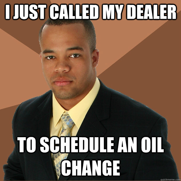 I just called my dealer to schedule an oil change - I just called my dealer to schedule an oil change  Successful Black Man