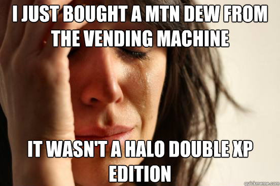 I just bought a mtn dew from the vending machine It wasn't a halo double xp edition - I just bought a mtn dew from the vending machine It wasn't a halo double xp edition  First World Problems