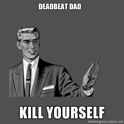 Deadbeat Dads be Like Deadbeat Dad Kill Yourself