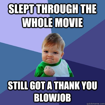 Slept through the whole movie still got a thank you blowjob - Slept through the whole movie still got a thank you blowjob  Success Kid