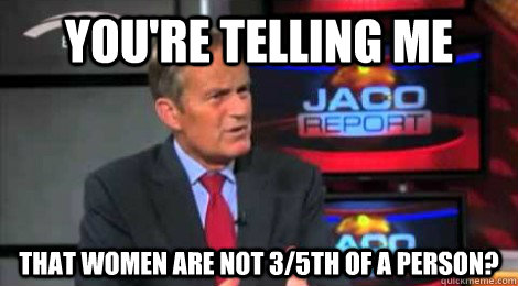 you're telling me that women are not 3/5th of a person? - you're telling me that women are not 3/5th of a person?  Skeptical Todd Akin