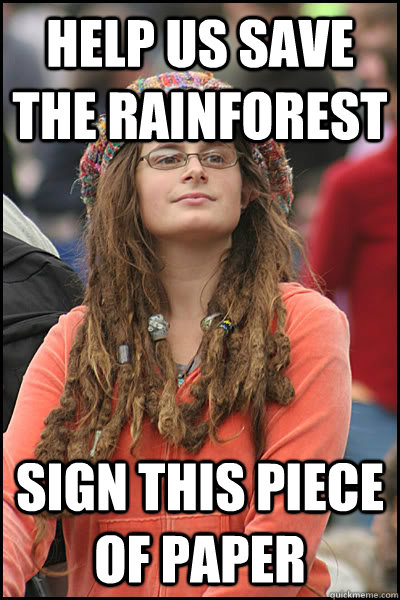 Help us save the rainforest Sign this piece of paper - Help us save the rainforest Sign this piece of paper  College Liberal