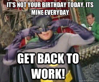 It's not your birthday today, its mine everyday Get back to work!  happy birthday from batman